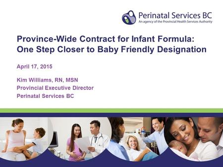 Province-Wide Contract for Infant Formula: One Step Closer to Baby Friendly Designation April 17, 2015 Kim Williams, RN, MSN Provincial Executive Director.