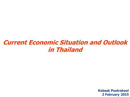 Current Economic Situation and Outlook in Thailand Kobsak Pootrakool 2 February 2015.