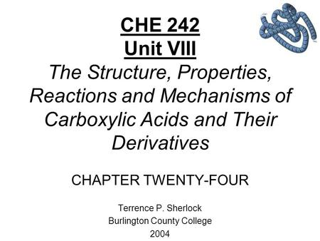 CHE 242 Unit VIII The Structure, Properties, Reactions and Mechanisms of Carboxylic Acids and Their Derivatives CHAPTER TWENTY-FOUR Terrence P. Sherlock.