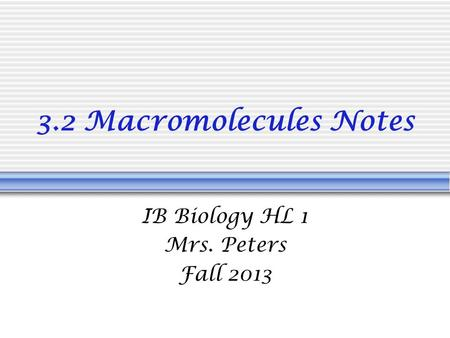 3.2 Macromolecules Notes IB Biology HL 1 Mrs. Peters Fall 2013.