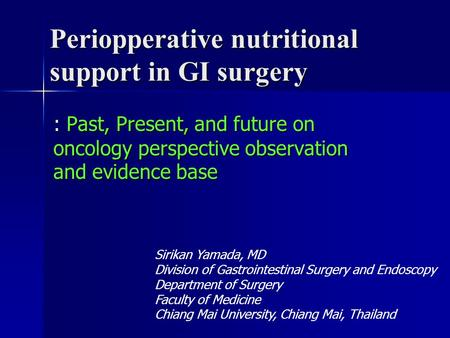 Periopperative nutritional support in GI surgery : Past, Present, and future on oncology perspective observation and evidence base Sirikan Yamada, MD Division.