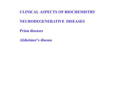 CLINICAL ASPECTS OF BIOCHEMISTRY NEURODEGENERATIVE DISEASES Prion diseases Alzheimer's disease.