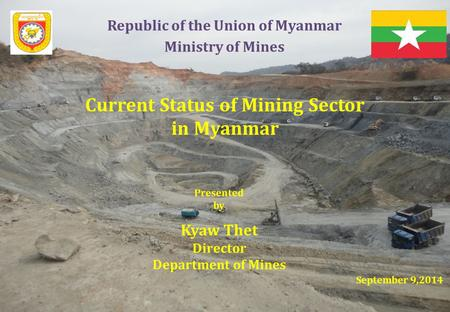 Republic <strong>of</strong> the Union <strong>of</strong> Myanmar Current Status <strong>of</strong> Mining Sector