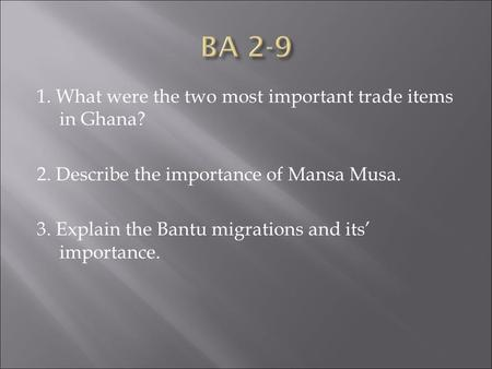 1. What were the two most important trade items in Ghana? 2. Describe the importance of Mansa Musa. 3. Explain the Bantu migrations and its' importance.