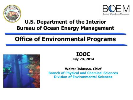 U.S. Department of the Interior Bureau of Ocean Energy Management IOOC July 28, 2014 Walter Johnson, Chief Branch of Physical and Chemical Sciences Division.