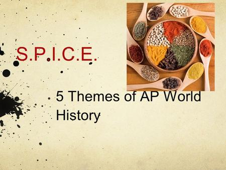SPICE Themes The five AP World History themes serve as unifying threads through which students can examine broader themes throughout each period.  Themes.