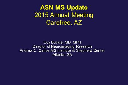 ASN <strong>MS</strong> Update 2015 Annual Meeting Carefree, AZ Guy Buckle, MD, MPH