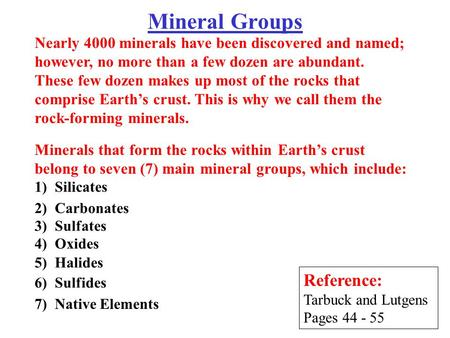 Mineral Groups Reference: Tarbuck and Lutgens Pages 44 - 55 Minerals that form the rocks within Earth's crust belong to seven (7) main mineral groups,