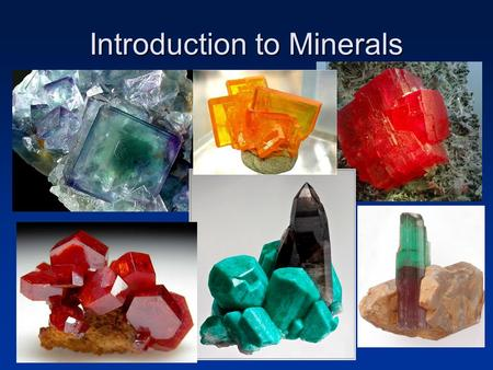 Introduction to Minerals. Earth Materials Mineral: –Naturally occurring –Solid substance –Orderly crystalline structure –Definite chemical composition.