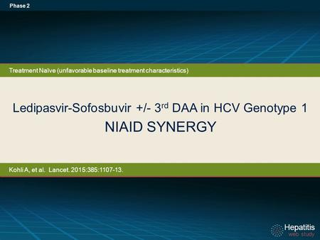 Hepatitis web study Hepatitis web study Ledipasvir-Sofosbuvir +/- 3 rd DAA in HCV Genotype 1 NIAID SYNERGY Phase 2 Treatment Naïve (unfavorable baseline.
