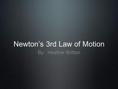 Newton's 3rd Law of Motion By: Heather Britton. Newton's 3rd Law of Motion Newton's 3rd Law of Motion states Whenever one object exerts a force on a second.