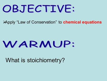 " Apply ""Law of Conservation"" to chemical equations What is stoichiometry?"