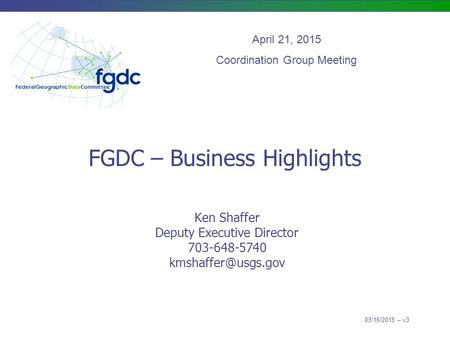 FGDC – Business Highlights Ken Shaffer Deputy Executive Director 703-648-5740 April 21, 2015 Coordination Group Meeting 03/16/2015 –