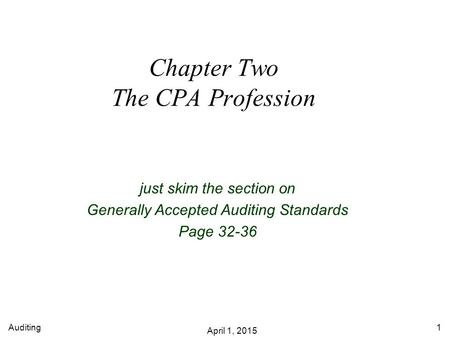 Auditing April 1, 2015 1 Chapter Two The CPA Profession just skim the section on Generally Accepted Auditing Standards Page 32-36.