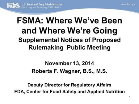 FSMA: Where We've Been and Where We're Going Supplemental Notices of Proposed Rulemaking Public Meeting November 13, 2014 Roberta F. Wagner, B.S., M.S.