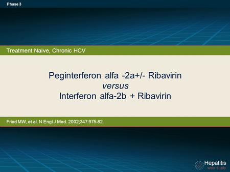 Hepatitis web study Hepatitis web study Peginterferon alfa -2a+/- Ribavirin versus Interferon alfa-2b + Ribavirin Phase 3 Treatment Naïve, Chronic HCV.