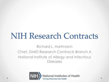NIH Research Contracts Richard L. Hartmann Chief, DMID Research Contracts Branch A National Institute of Allergy and Infectious Diseases.