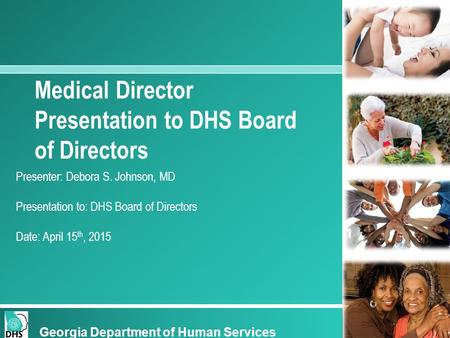 Georgia Department of Human Services Medical Director Presentation to DHS Board of Directors Presenter: Debora S. Johnson, MD Presentation to: DHS Board.