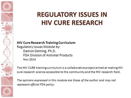 REGULATORY ISSUES IN HIV CURE RESEARCH HIV Cure Research Training Curriculum Regulatory Issues Module by: Damon Deming, Ph.D. FDA Division of Antiviral.