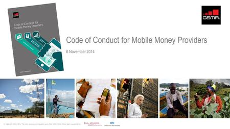 Code of Conduct for Mobile Money Providers 6 November 2014 All material © GSMA 2014. The policy advocacy and regulatory work of the GSMA Mobile Money team.