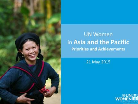 UN Women <strong>in</strong> Asia and the Pacific Priorities and Achievements 21 May <strong>2015</strong>.
