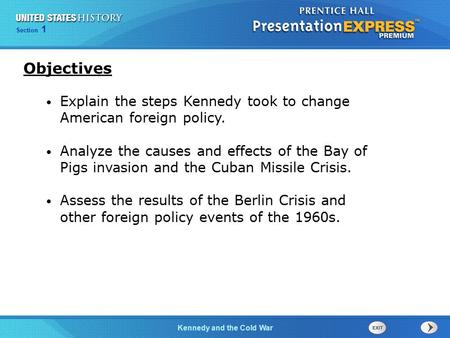 Objectives Explain the steps Kennedy took to change American foreign policy. Analyze the causes and effects of the Bay of Pigs invasion and the Cuban Missile.