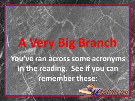 A Very Big Branch You've ran across some acronyms in the reading. See if you can remember these: