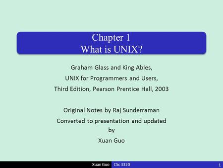 Xuan Guo Chapter 1 What is UNIX? Graham Glass and King Ables, UNIX for Programmers and Users, Third Edition, Pearson Prentice Hall, 2003 Original Notes.
