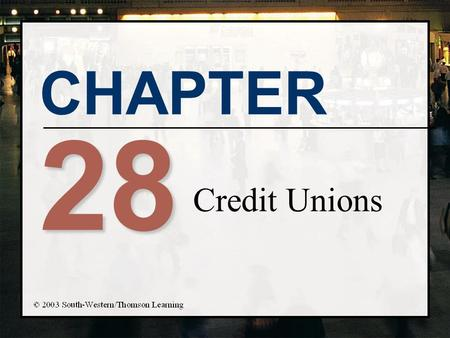 CHAPTER 28 Credit Unions. Chapter Objectives n Describe the main sources and uses of funds for credit unions n Present the terms and concepts related.