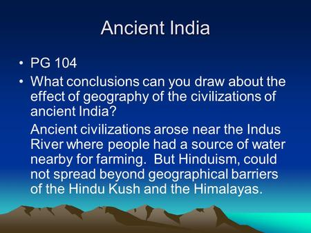 Ancient India PG 104 What conclusions can you draw about the effect of geography of the civilizations of ancient India? Ancient civilizations arose near.