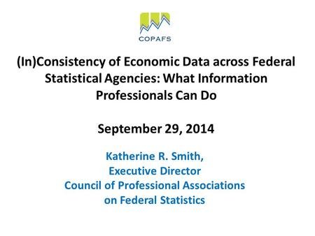(In)Consistency of Economic Data across Federal Statistical Agencies: What Information Professionals Can Do September 29, 2014 Katherine R. Smith, Executive.