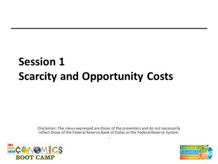 Session 1 Scarcity and Opportunity Costs Disclaimer: The views expressed are those of the presenters and do not necessarily reflect those of the Federal.