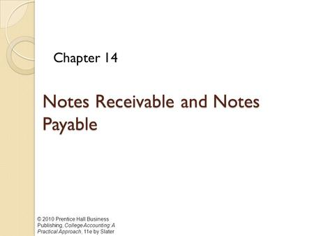 © 2010 Prentice Hall Business Publishing, College Accounting: A Practical Approach, 11e by Slater Notes Receivable and Notes Payable Chapter 14.