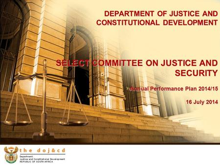 DEPARTMENT OF JUSTICE AND CONSTITUTIONAL <strong>DEVELOPMENT</strong> SELECT COMMITTEE ON JUSTICE AND SECURITY Annual Performance Plan 2014/15 16 July 2014.
