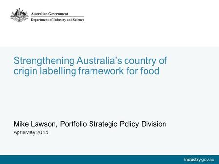 Strengthening Australia's country of origin labelling framework for food Mike Lawson, Portfolio Strategic Policy Division April/May 2015.