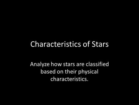 Characteristics of Stars Analyze how stars are classified based on their physical characteristics.