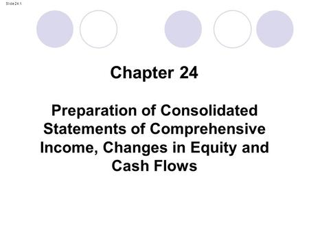 Chapter 24 Preparation of Consolidated Statements of Comprehensive Income, Changes in Equity and Cash Flows.