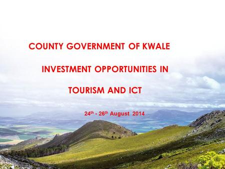 INVESTMENT OPPORTUNITIES IN TOURISM AND ICT 24 th - 26 th August 2014 COUNTY GOVERNMENT OF KWALE.