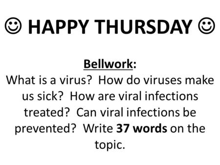 HAPPY THURSDAY Bellwork: What is a virus? How do viruses make us sick? How are viral infections treated? Can viral infections be prevented? Write 37 words.