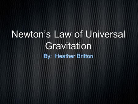 Newton's Law of Universal Gravitation By: Heather Britton.