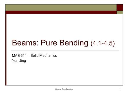Beams: Pure Bending (4.1-4.5) MAE 314 – Solid Mechanics Yun Jing Beams: Pure Bending.