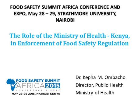 FOOD SAFETY SUMMIT AFRICA CONFERENCE AND EXPO, May 28 – 29, STRATHMORE UNIVERSITY, NAIROBI The Role of the Ministry of Health - Kenya, in Enforcement of.