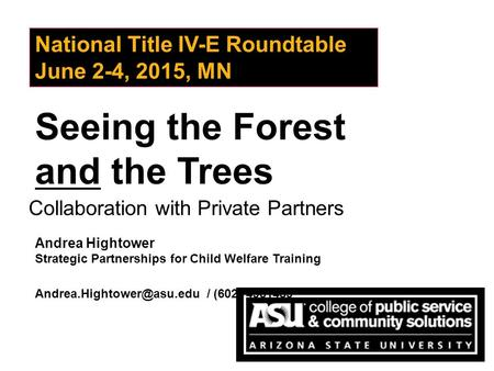 Seeing the Forest and the Trees National Title IV-E Roundtable June 2-4, 2015, MN Collaboration with Private Partners Andrea Hightower Strategic Partnerships.