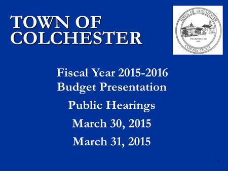 Budget Presentation Public Hearings March 30, 2015 March 31, 2015 TOWN OF COLCHESTER Fiscal Year 2015-2016 1.