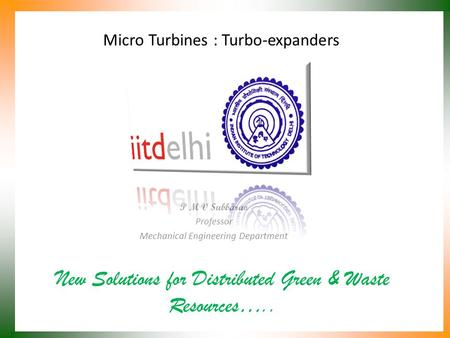 Micro Turbines : Turbo-expanders New Solutions for Distributed Green & Waste Resources….. P M V Subbarao Professor Mechanical Engineering Department.
