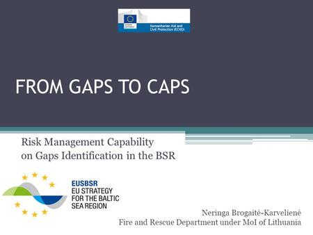 FROM GAPS TO CAPS Risk Management Capability on Gaps Identification in the BSR Neringa Brogaitė-Karvelienė Fire and Rescue Department under MoI of Lithuania.