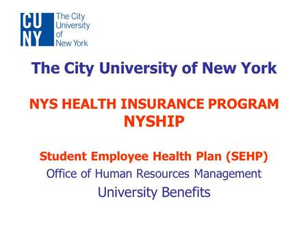 The City University of New York NYS HEALTH INSURANCE PROGRAM NYSHIP Student Employee Health Plan (SEHP) Office of Human Resources Management University.