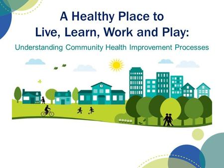 A Healthy Place to Live, Learn, Work and Play: