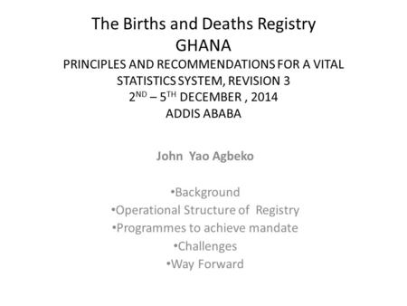 The Births and Deaths Registry GHANA PRINCIPLES AND RECOMMENDATIONS FOR A VITAL STATISTICS SYSTEM, REVISION 3 2 ND – 5 TH DECEMBER, 2014 ADDIS ABABA John.
