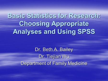 Basic Statistics for Research: Choosing Appropriate Analyses and Using SPSS Dr. Beth A. Bailey Dr. Tiejian Wu Department of Family Medicine.
